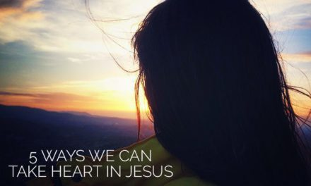 """5 Ways We Can """"Take Heart"""" in Jesus"""